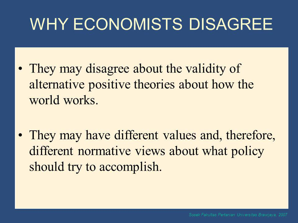 Sosek Fakultas Pertanian Universitas Brawijaya, 2007 WHY ECONOMISTS DISAGREE They may disagree about the validity of alternative positive theories abo