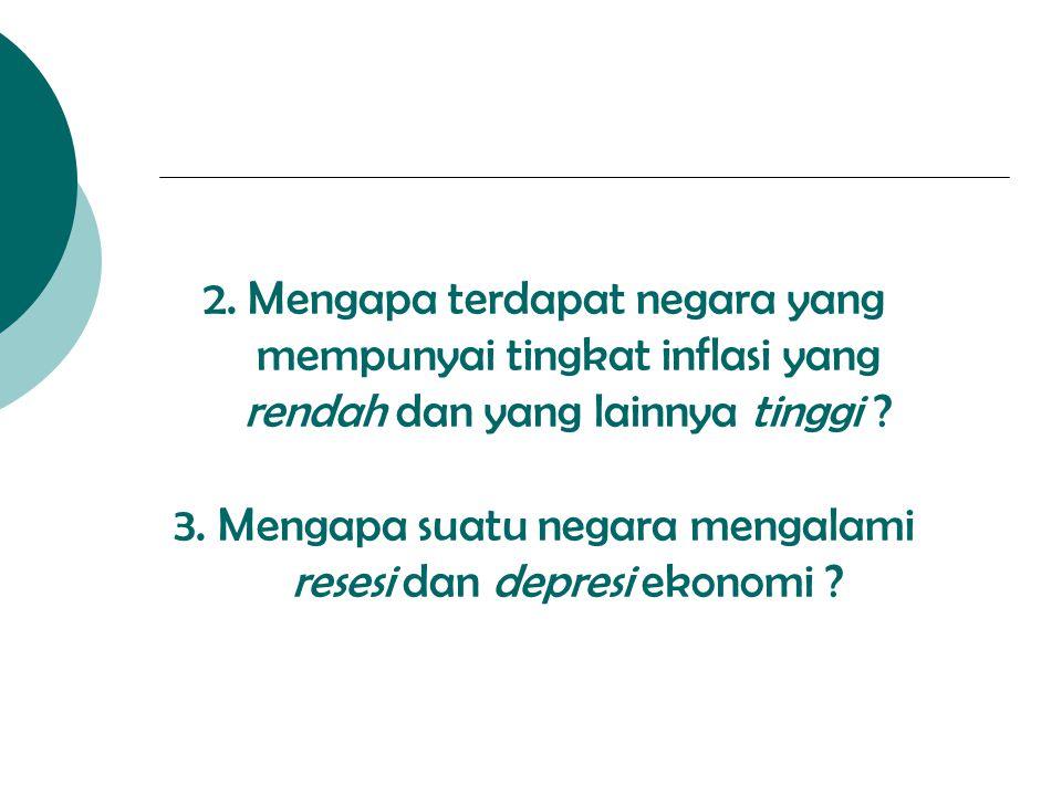 2. Mengapa terdapat negara yang mempunyai tingkat inflasi yang rendah dan yang lainnya tinggi ? 3. Mengapa suatu negara mengalami resesi dan depresi e