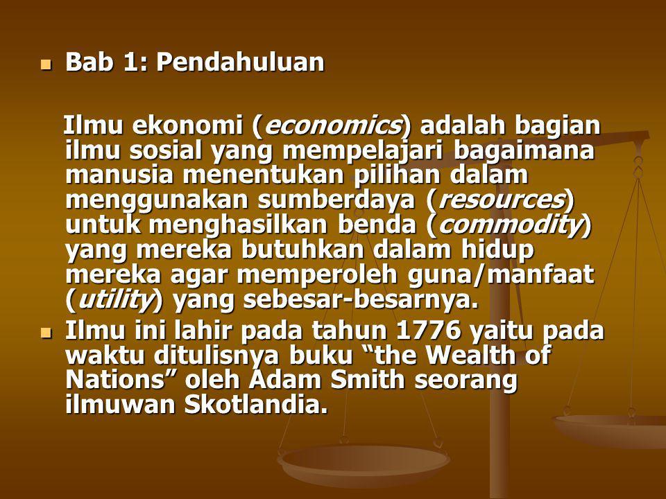 Bab 1: Pendahuluan Bab 1: Pendahuluan Ilmu ekonomi (economics) adalah bagian ilmu sosial yang mempelajari bagaimana manusia menentukan pilihan dalam menggunakan sumberdaya (resources) untuk menghasilkan benda (commodity) yang mereka butuhkan dalam hidup mereka agar memperoleh guna/manfaat (utility) yang sebesar-besarnya.