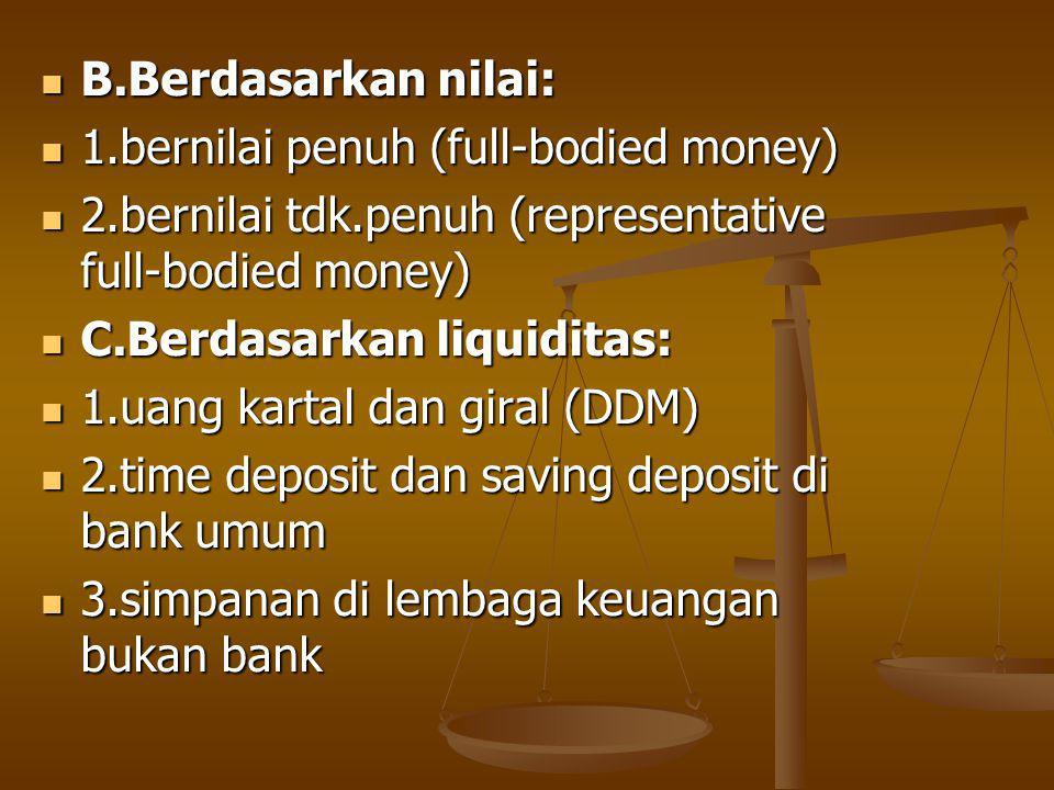 B.Berdasarkan nilai: B.Berdasarkan nilai: 1.bernilai penuh (full-bodied money) 1.bernilai penuh (full-bodied money) 2.bernilai tdk.penuh (representative full-bodied money) 2.bernilai tdk.penuh (representative full-bodied money) C.Berdasarkan liquiditas: C.Berdasarkan liquiditas: 1.uang kartal dan giral (DDM) 1.uang kartal dan giral (DDM) 2.time deposit dan saving deposit di bank umum 2.time deposit dan saving deposit di bank umum 3.simpanan di lembaga keuangan bukan bank 3.simpanan di lembaga keuangan bukan bank