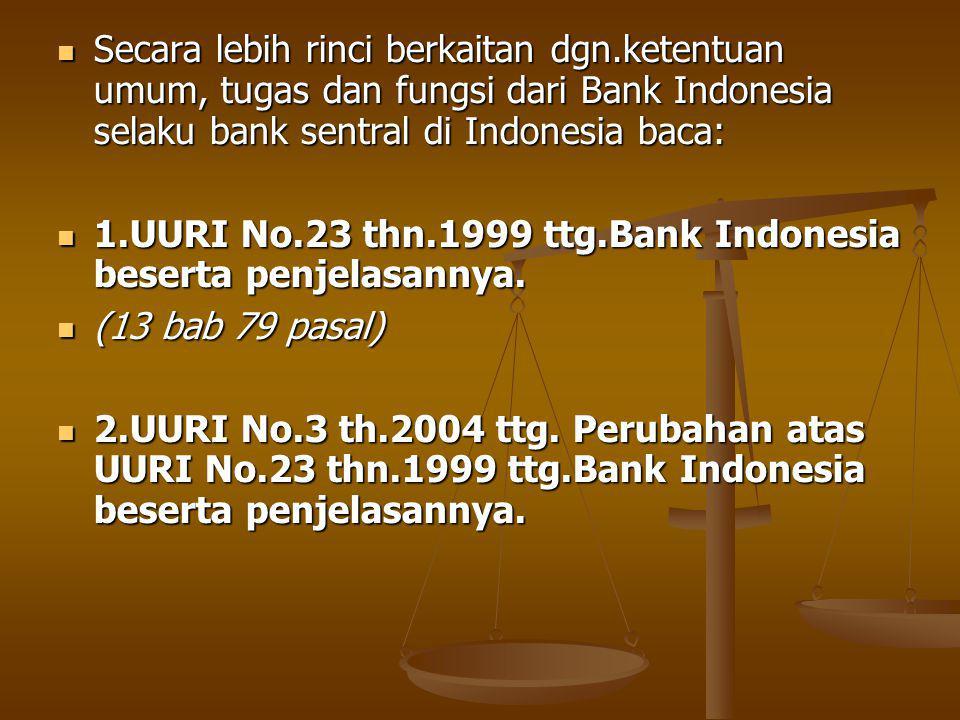 Secara lebih rinci berkaitan dgn.ketentuan umum, tugas dan fungsi dari Bank Indonesia selaku bank sentral di Indonesia baca: Secara lebih rinci berkaitan dgn.ketentuan umum, tugas dan fungsi dari Bank Indonesia selaku bank sentral di Indonesia baca: 1.UURI No.23 thn.1999 ttg.Bank Indonesia beserta penjelasannya.