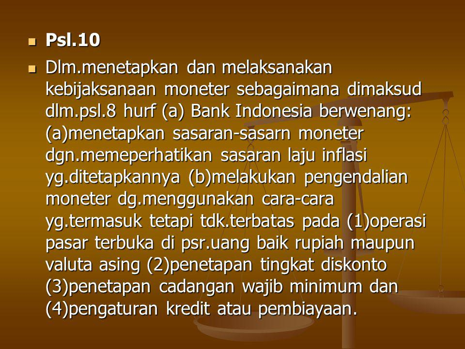 Psl.10 Psl.10 Dlm.menetapkan dan melaksanakan kebijaksanaan moneter sebagaimana dimaksud dlm.psl.8 hurf (a) Bank Indonesia berwenang: (a)menetapkan sasaran-sasarn moneter dgn.memeperhatikan sasaran laju inflasi yg.ditetapkannya (b)melakukan pengendalian moneter dg.menggunakan cara-cara yg.termasuk tetapi tdk.terbatas pada (1)operasi pasar terbuka di psr.uang baik rupiah maupun valuta asing (2)penetapan tingkat diskonto (3)penetapan cadangan wajib minimum dan (4)pengaturan kredit atau pembiayaan.