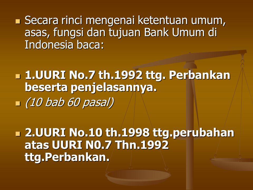 Secara rinci mengenai ketentuan umum, asas, fungsi dan tujuan Bank Umum di Indonesia baca: Secara rinci mengenai ketentuan umum, asas, fungsi dan tujuan Bank Umum di Indonesia baca: 1.UURI No.7 th.1992 ttg.
