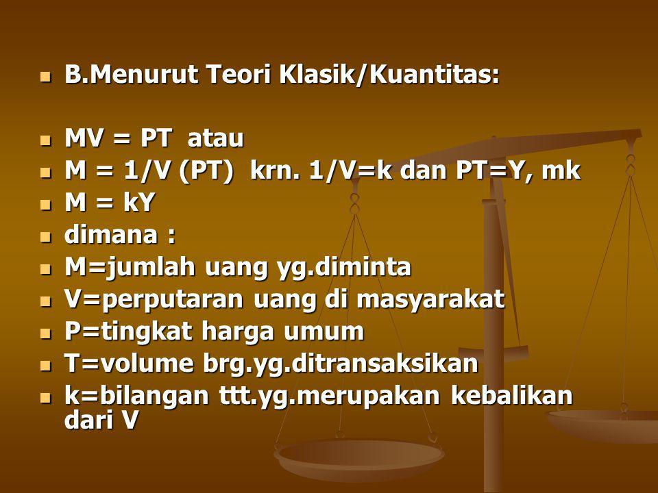 B.Menurut Teori Klasik/Kuantitas: B.Menurut Teori Klasik/Kuantitas: MV = PT atau MV = PT atau M = 1/V (PT) krn.
