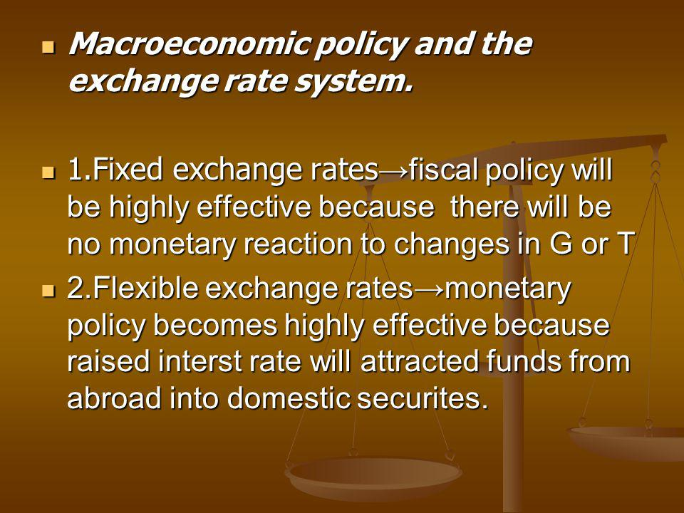 Macroeconomic policy and the exchange rate system. Macroeconomic policy and the exchange rate system. 1.Fixed exchange rates →fiscal policy will be hi