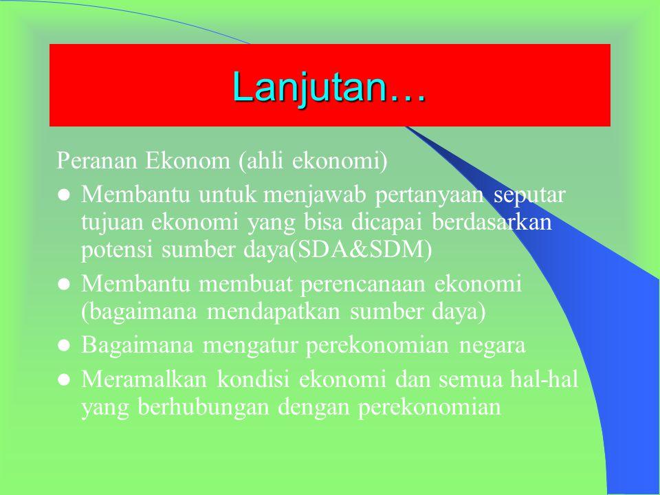 Peranan Ilmu lain & Ekonom (Ahli Ekonomi) Peranan Ilmu lain : Sosiologi  Sosiologi ekonomi, psikologi  perilaku konsumen Matematika-Statistik  Ekon