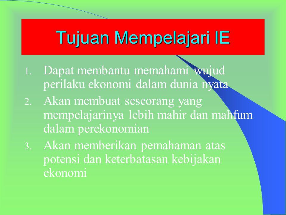 PENGANTAR ILMU EKONOMI (IE) Tujuan mempelajari Ilmu Ekonomi Prinsip-prinsip dan logika ekonomi Masalah Pokok dan Sistem perekonomian Jenis dan alat an
