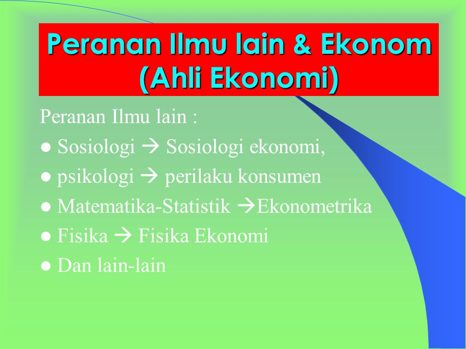 Peranan Ilmu lain & Ekonom (Ahli Ekonomi) Peranan Ilmu lain : Sosiologi  Sosiologi ekonomi, psikologi  perilaku konsumen Matematika-Statistik  Ekonometrika Fisika  Fisika Ekonomi Dan lain-lain