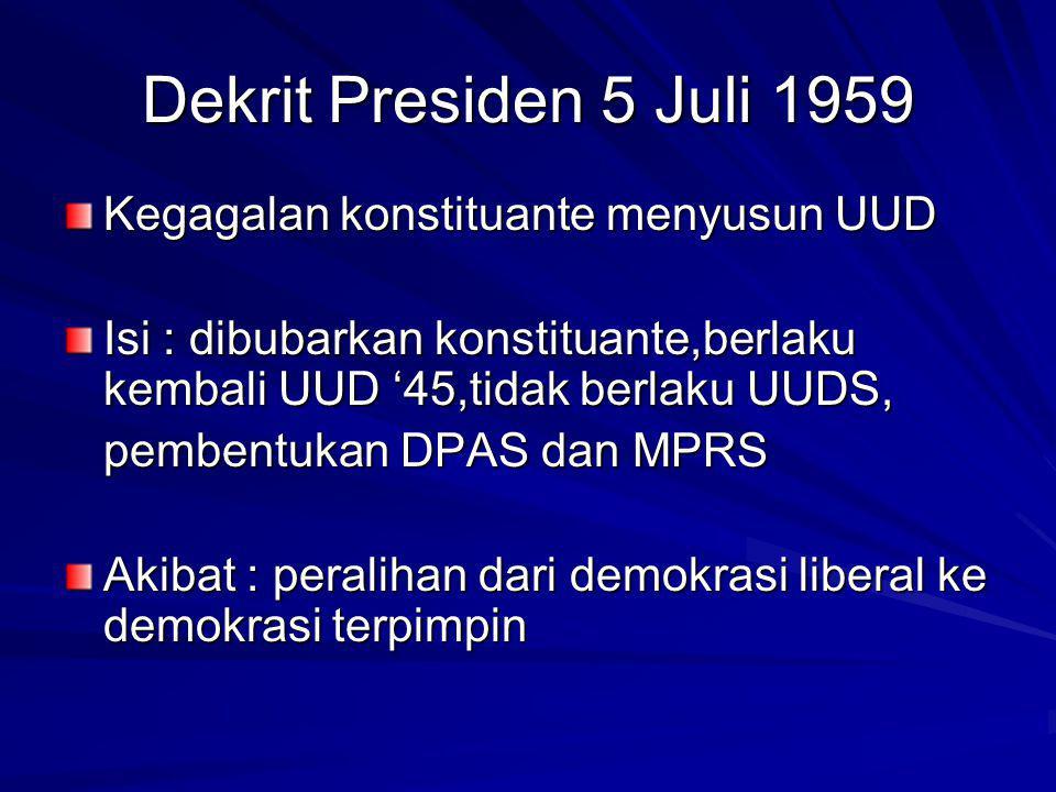 Dekrit Presiden 5 Juli 1959 Kegagalan konstituante menyusun UUD Isi : dibubarkan konstituante,berlaku kembali UUD '45,tidak berlaku UUDS, pembentukan DPAS dan MPRS Akibat : peralihan dari demokrasi liberal ke demokrasi terpimpin