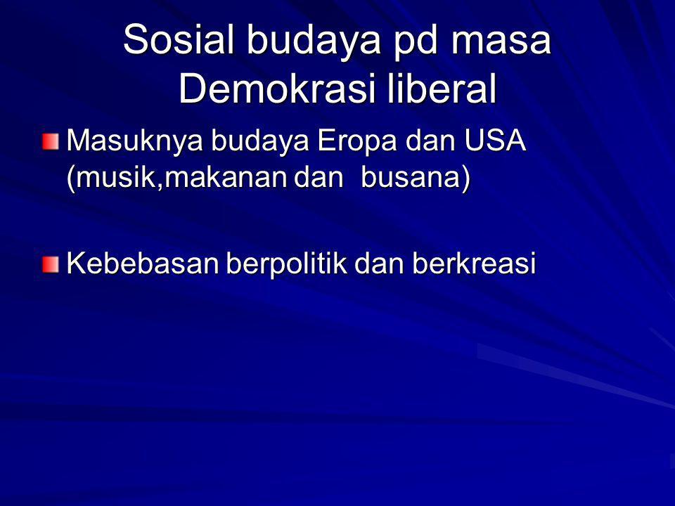Sosial budaya pd masa Demokrasi liberal Masuknya budaya Eropa dan USA (musik,makanan dan busana) Kebebasan berpolitik dan berkreasi