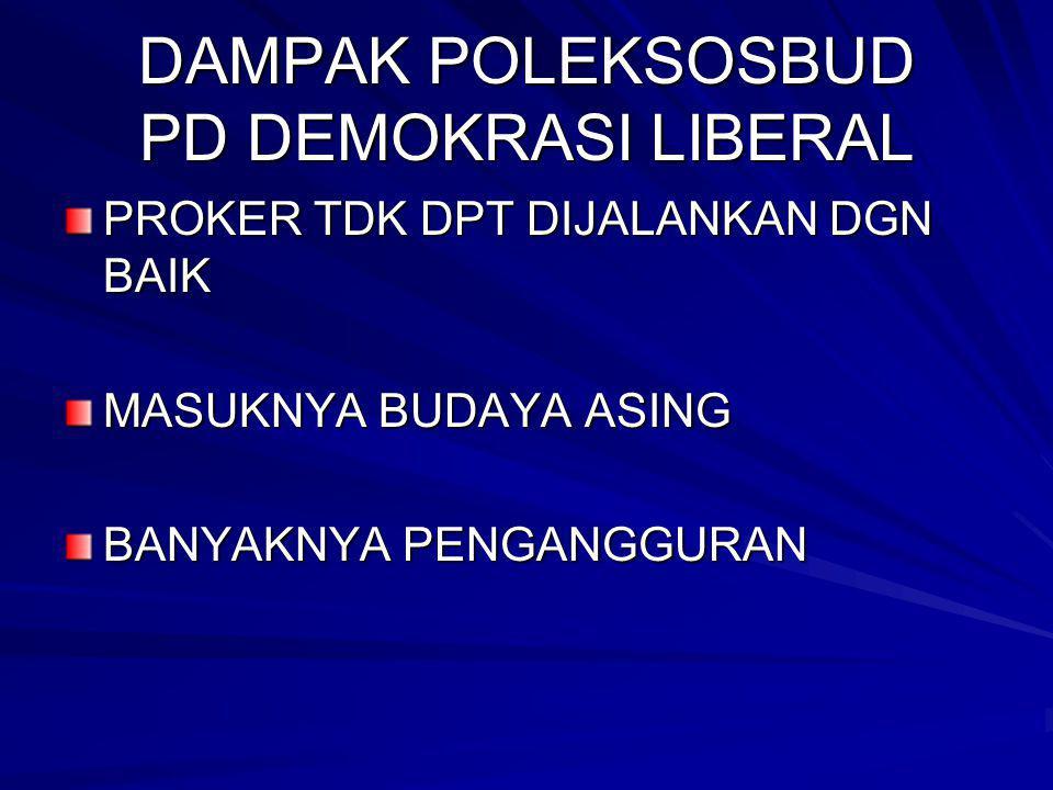DAMPAK POLEKSOSBUD PD DEMOKRASI LIBERAL PROKER TDK DPT DIJALANKAN DGN BAIK MASUKNYA BUDAYA ASING BANYAKNYA PENGANGGURAN