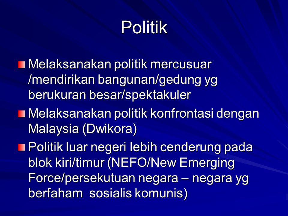 Politik Melaksanakan politik mercusuar /mendirikan bangunan/gedung yg berukuran besar/spektakuler Melaksanakan politik konfrontasi dengan Malaysia (Dwikora) Politik luar negeri lebih cenderung pada blok kiri/timur (NEFO/New Emerging Force/persekutuan negara – negara yg berfaham sosialis komunis)