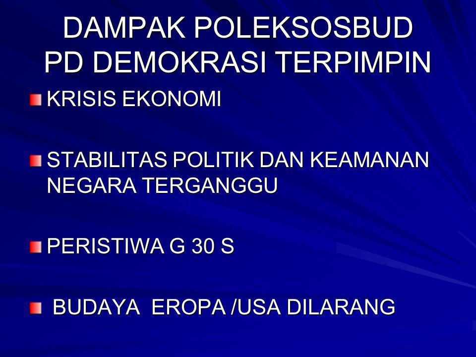 DAMPAK POLEKSOSBUD PD DEMOKRASI TERPIMPIN KRISIS EKONOMI STABILITAS POLITIK DAN KEAMANAN NEGARA TERGANGGU PERISTIWA G 30 S BUDAYA EROPA /USA DILARANG BUDAYA EROPA /USA DILARANG