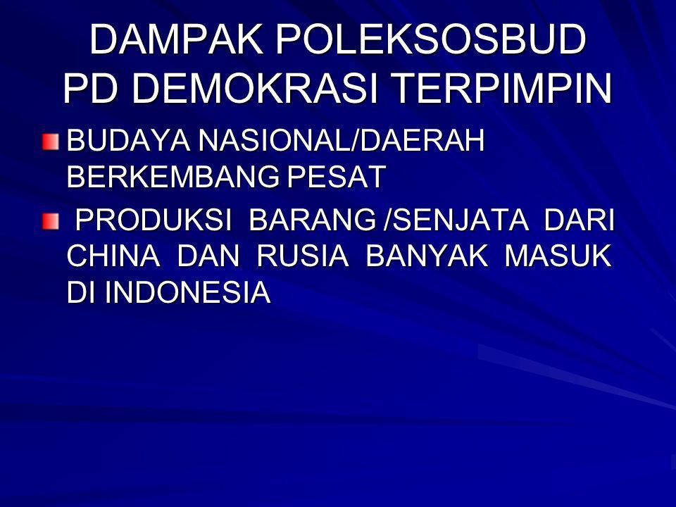 DAMPAK POLEKSOSBUD PD DEMOKRASI TERPIMPIN BUDAYA NASIONAL/DAERAH BERKEMBANG PESAT PRODUKSI BARANG /SENJATA DARI CHINA DAN RUSIA BANYAK MASUK DI INDONESIA PRODUKSI BARANG /SENJATA DARI CHINA DAN RUSIA BANYAK MASUK DI INDONESIA