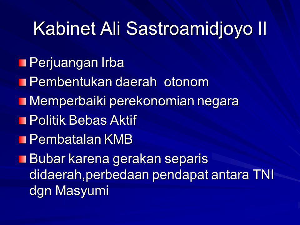 Kabinet Ali Sastroamidjoyo II Perjuangan Irba Pembentukan daerah otonom Memperbaiki perekonomian negara Politik Bebas Aktif Pembatalan KMB Bubar karena gerakan separis didaerah,perbedaan pendapat antara TNI dgn Masyumi