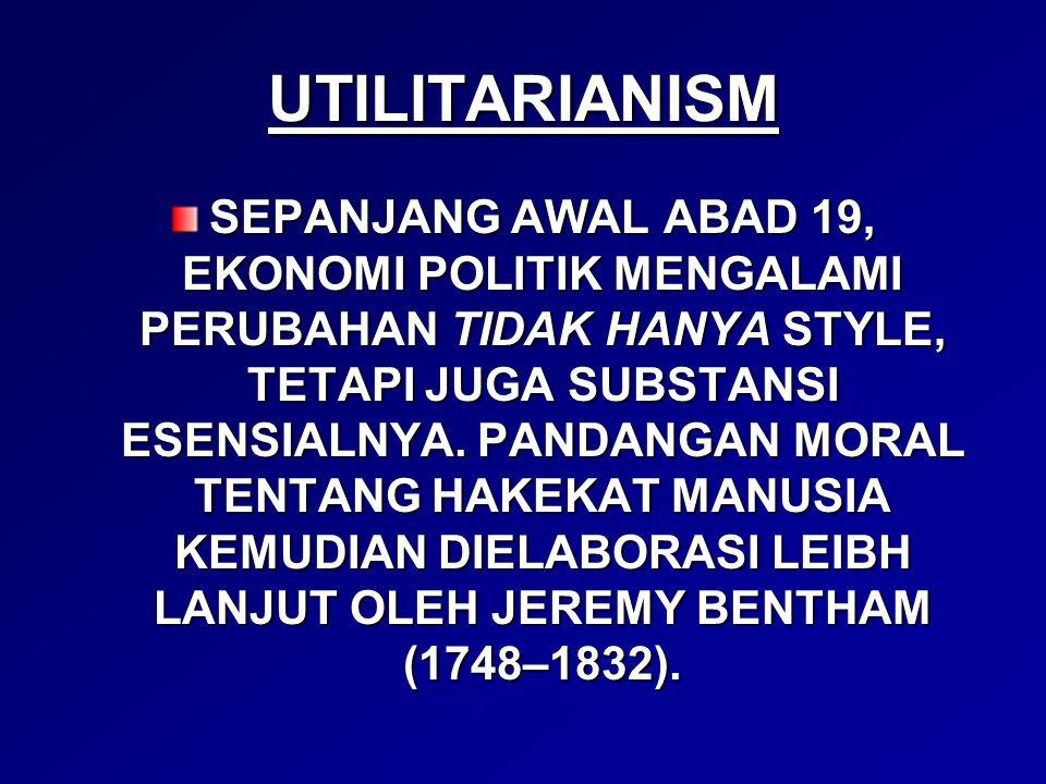UTILITARIANISM SEPANJANG AWAL ABAD 19, EKONOMI POLITIK MENGALAMI PERUBAHAN TIDAK HANYA STYLE, TETAPI JUGA SUBSTANSI ESENSIALNYA.