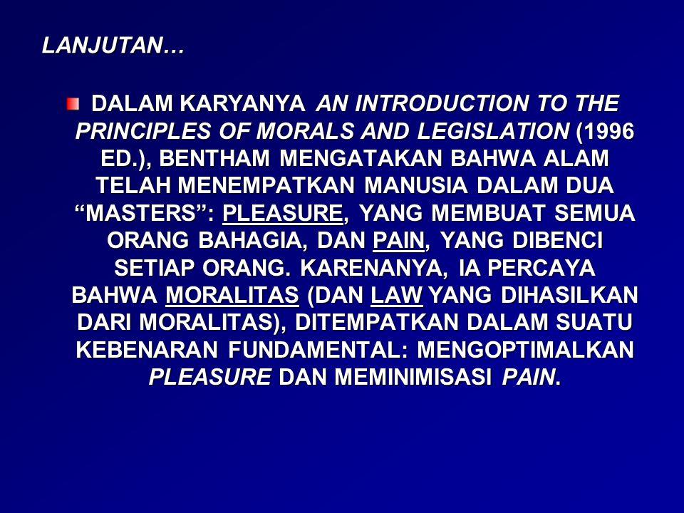 LANJUTAN… DALAM KARYANYA AN INTRODUCTION TO THE PRINCIPLES OF MORALS AND LEGISLATION (1996 ED.), BENTHAM MENGATAKAN BAHWA ALAM TELAH MENEMPATKAN MANUSIA DALAM DUA MASTERS : PLEASURE, YANG MEMBUAT SEMUA ORANG BAHAGIA, DAN PAIN, YANG DIBENCI SETIAP ORANG.