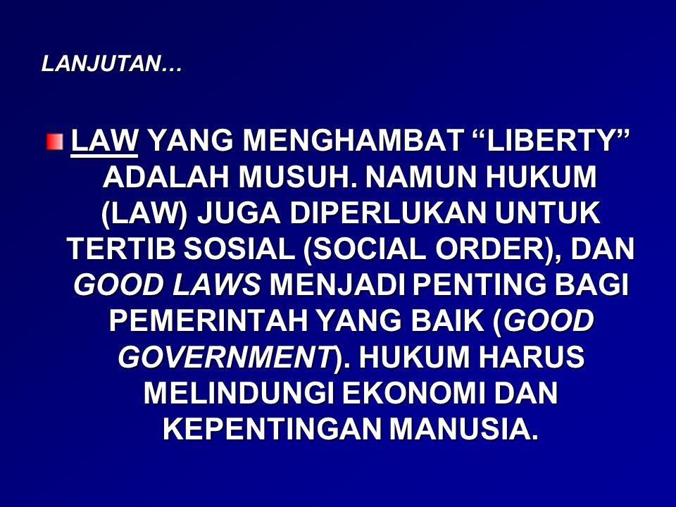 "LANJUTAN… LAW YANG MENGHAMBAT ""LIBERTY"" ADALAH MUSUH. NAMUN HUKUM (LAW) JUGA DIPERLUKAN UNTUK TERTIB SOSIAL (SOCIAL ORDER), DAN GOOD LAWS MENJADI PENT"