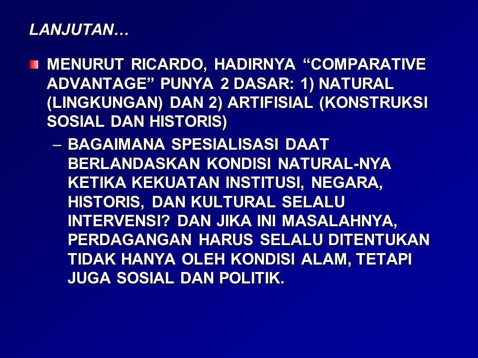 """LANJUTAN… MENURUT RICARDO, HADIRNYA """"COMPARATIVE ADVANTAGE"""" PUNYA 2 DASAR: 1) NATURAL (LINGKUNGAN) DAN 2) ARTIFISIAL (KONSTRUKSI SOSIAL DAN HISTORIS)"""