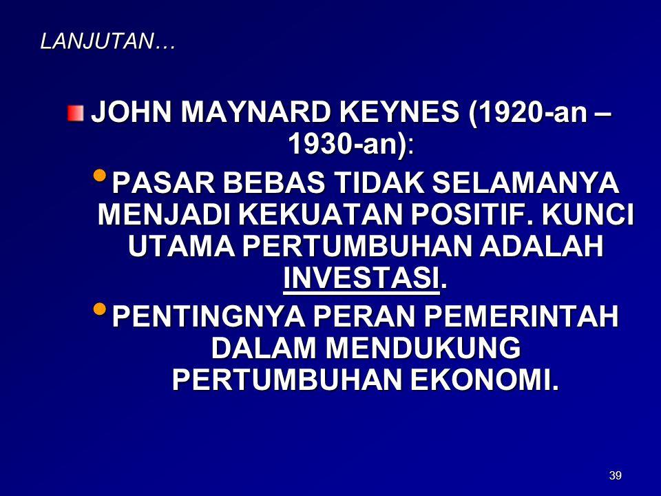 39 LANJUTAN… JOHN MAYNARD KEYNES (1920-an – 1930-an): PASAR BEBAS TIDAK SELAMANYA MENJADI KEKUATAN POSITIF. KUNCI UTAMA PERTUMBUHAN ADALAH INVESTASI.