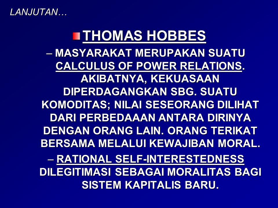 LANJUTAN… THOMAS HOBBES –MASYARAKAT MERUPAKAN SUATU CALCULUS OF POWER RELATIONS. AKIBATNYA, KEKUASAAN DIPERDAGANGKAN SBG. SUATU KOMODITAS; NILAI SESEO