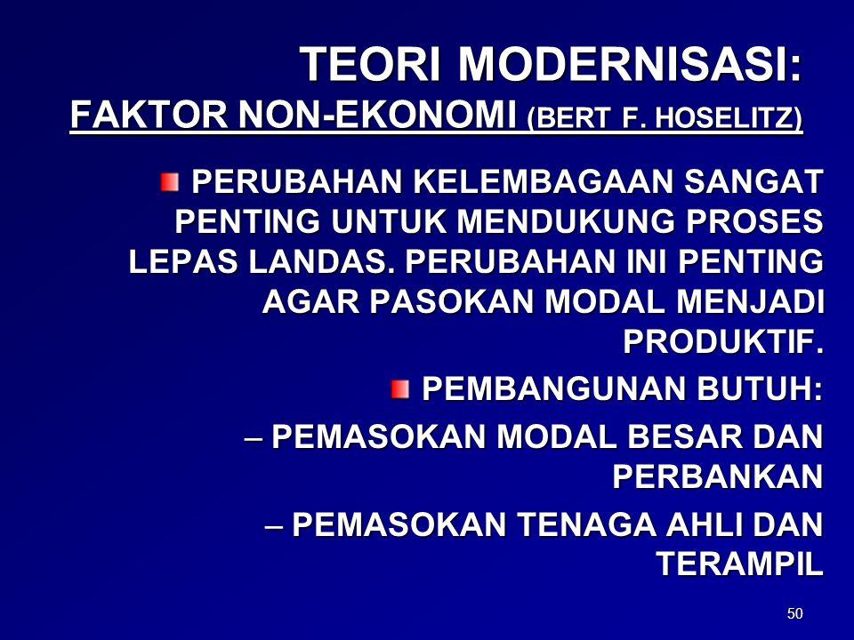 50 TEORI MODERNISASI: FAKTOR NON-EKONOMI (BERT F. HOSELITZ) PERUBAHAN KELEMBAGAAN SANGAT PENTING UNTUK MENDUKUNG PROSES LEPAS LANDAS. PERUBAHAN INI PE