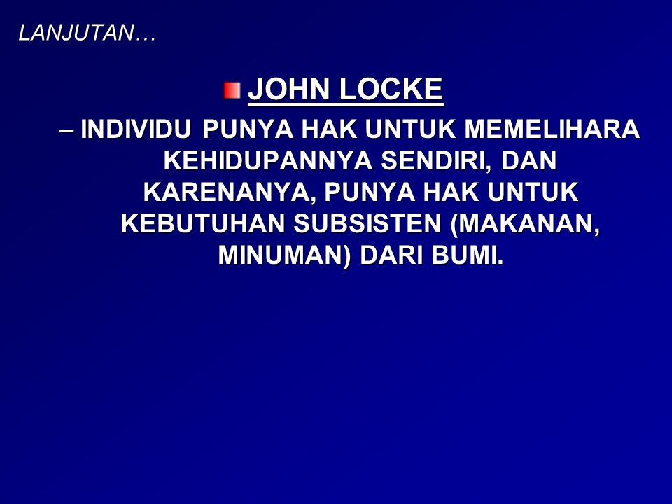 LANJUTAN… JOHN LOCKE –INDIVIDU PUNYA HAK UNTUK MEMELIHARA KEHIDUPANNYA SENDIRI, DAN KARENANYA, PUNYA HAK UNTUK KEBUTUHAN SUBSISTEN (MAKANAN, MINUMAN) DARI BUMI.