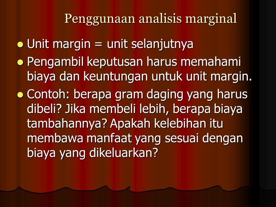Penggunaan analisis marginal Unit margin = unit selanjutnya Unit margin = unit selanjutnya Pengambil keputusan harus memahami biaya dan keuntungan unt