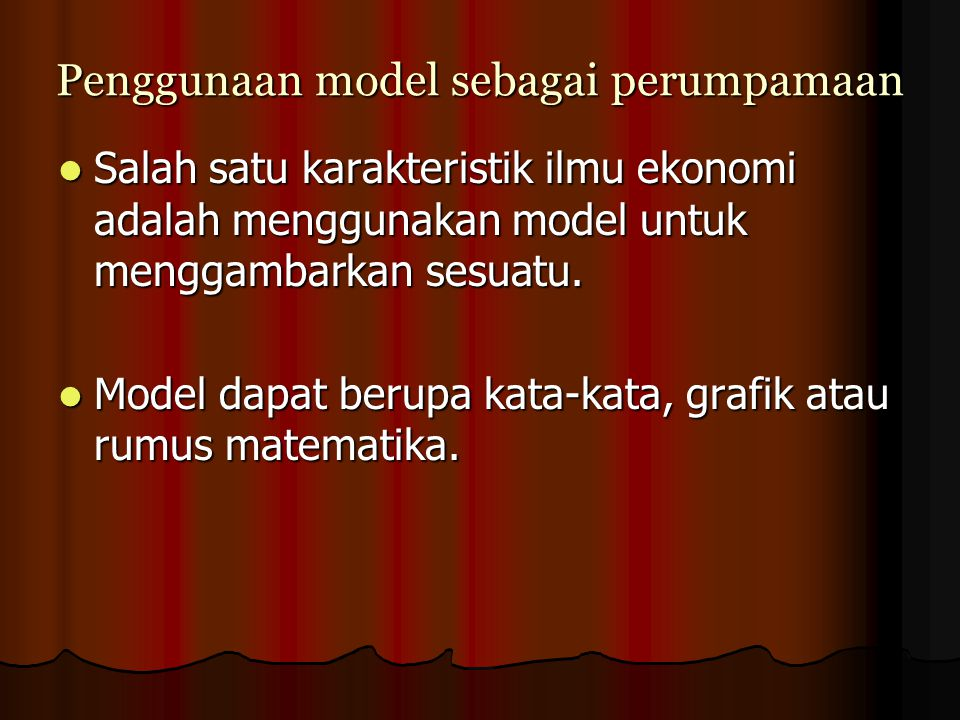 Penggunaan model sebagai perumpamaan Salah satu karakteristik ilmu ekonomi adalah menggunakan model untuk menggambarkan sesuatu. Salah satu karakteris