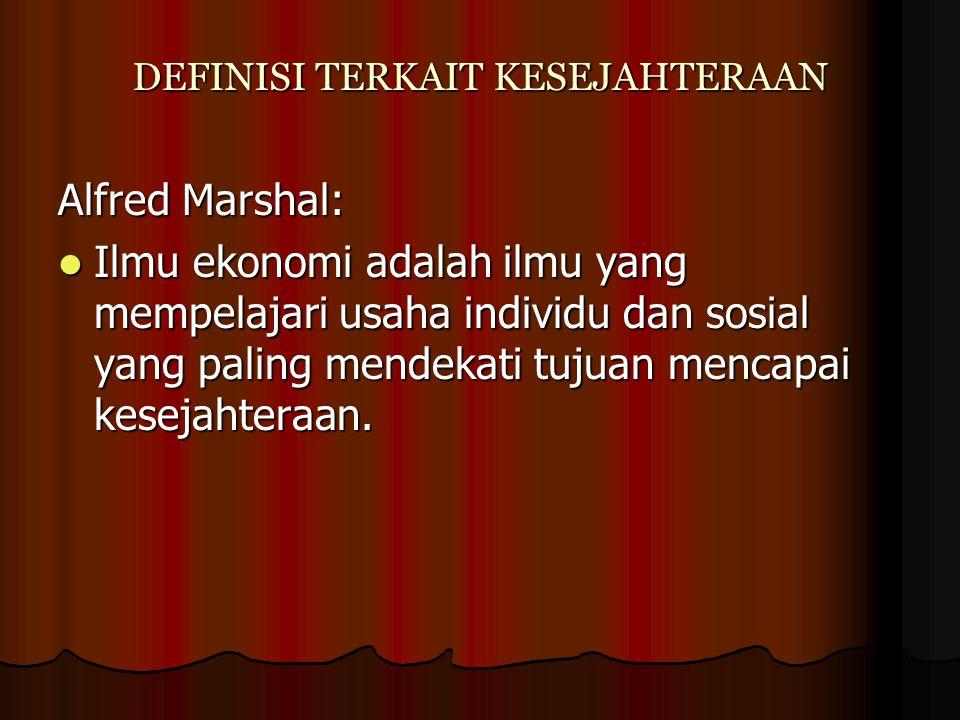 DEFINISI TERKAIT KESEJAHTERAAN Alfred Marshal: Ilmu ekonomi adalah ilmu yang mempelajari usaha individu dan sosial yang paling mendekati tujuan mencap
