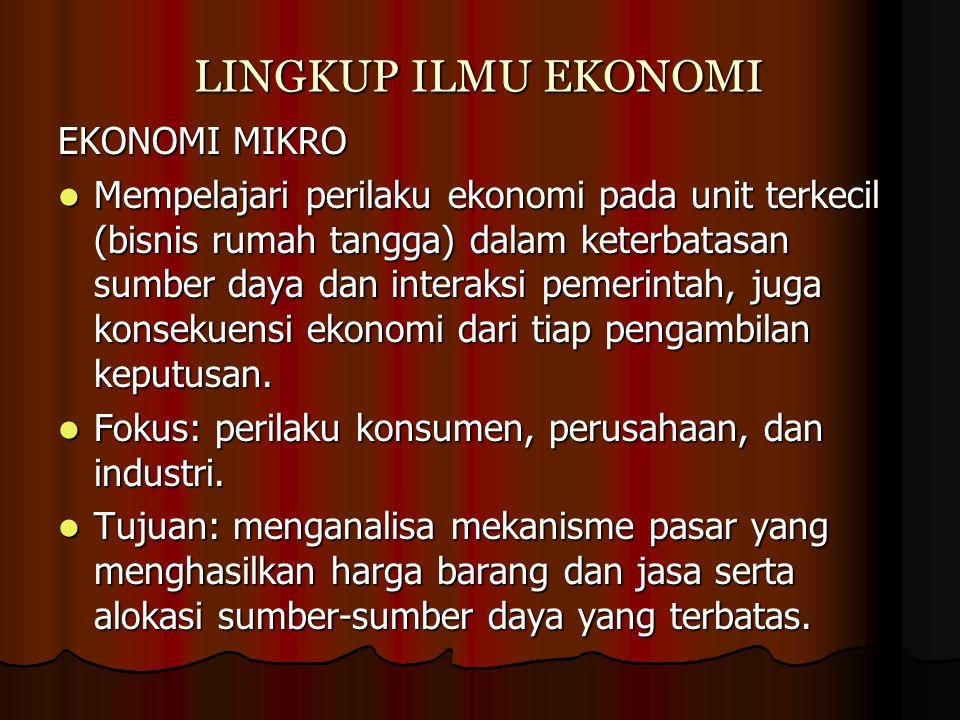LINGKUP ILMU EKONOMI EKONOMI MIKRO Mempelajari perilaku ekonomi pada unit terkecil (bisnis rumah tangga) dalam keterbatasan sumber daya dan interaksi