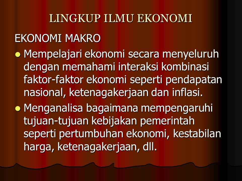 LINGKUP ILMU EKONOMI EKONOMI MAKRO Mempelajari ekonomi secara menyeluruh dengan memahami interaksi kombinasi faktor-faktor ekonomi seperti pendapatan