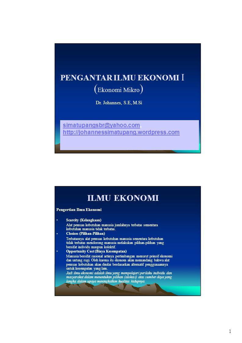 PENGANTAR ILMU EKONOMI I ( Ekonomi Mikro ) Dr. Johannes, S.E, M.Si ILMU EKONOMI Pengertian Ilmu Ekonomi Scarcity (Kelangkaan) Alat pemuas kebutuhan ma