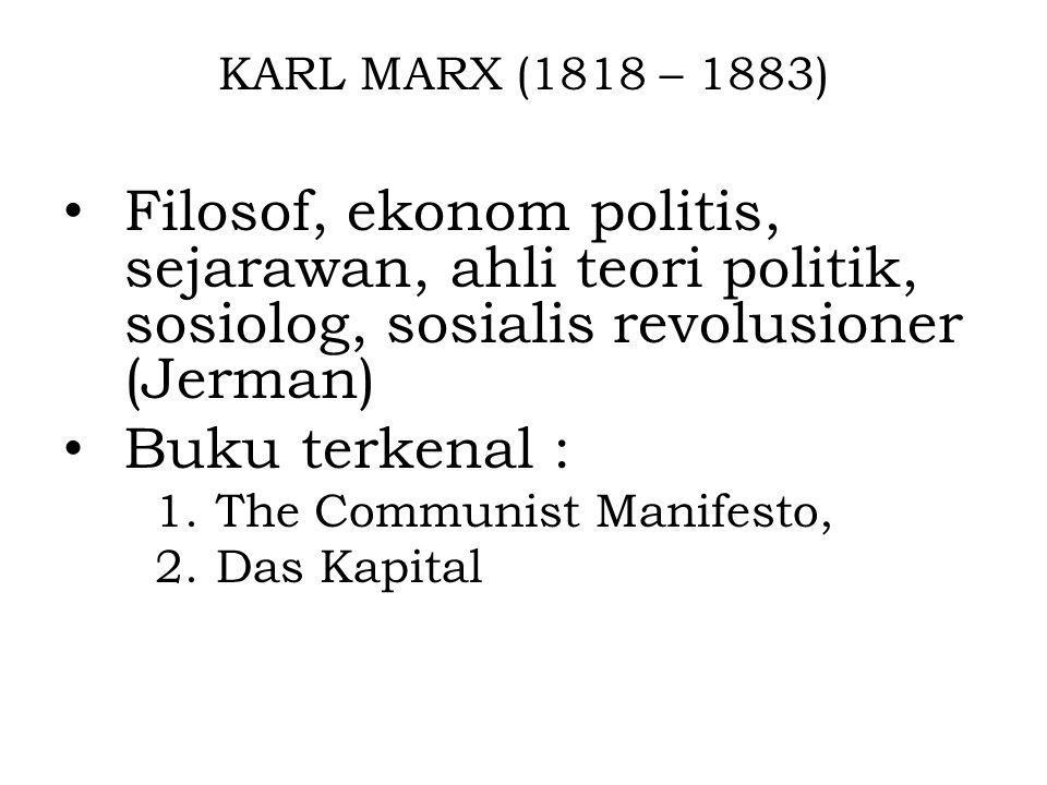 KARL MARX (1818 – 1883) Filosof, ekonom politis, sejarawan, ahli teori politik, sosiolog, sosialis revolusioner (Jerman) Buku terkenal : 1.The Communi