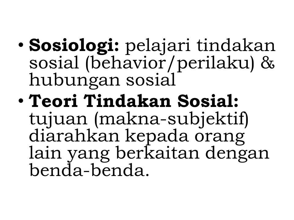 Sosiologi: pelajari tindakan sosial (behavior/perilaku) & hubungan sosial Teori Tindakan Sosial: tujuan (makna-subjektif) diarahkan kepada orang lain