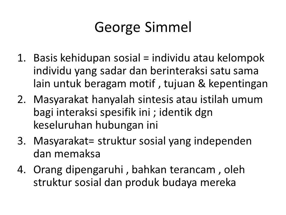 George Simmel 1.Basis kehidupan sosial = individu atau kelompok individu yang sadar dan berinteraksi satu sama lain untuk beragam motif, tujuan & kepe