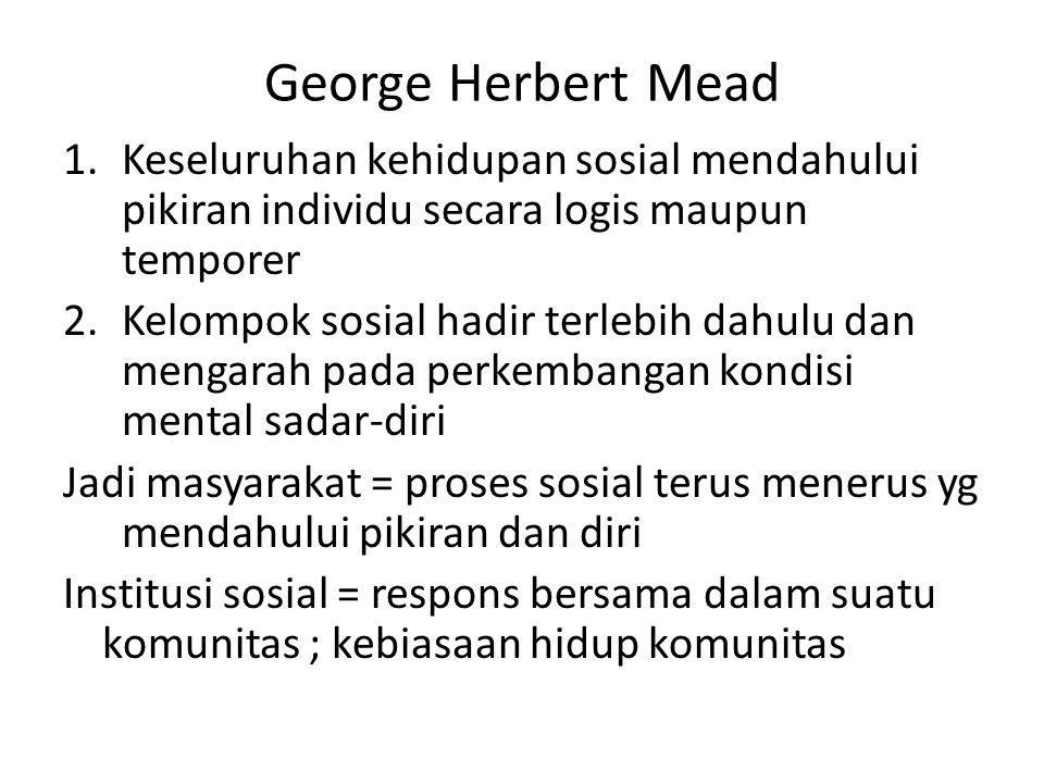 George Herbert Mead 1.Keseluruhan kehidupan sosial mendahului pikiran individu secara logis maupun temporer 2.Kelompok sosial hadir terlebih dahulu da