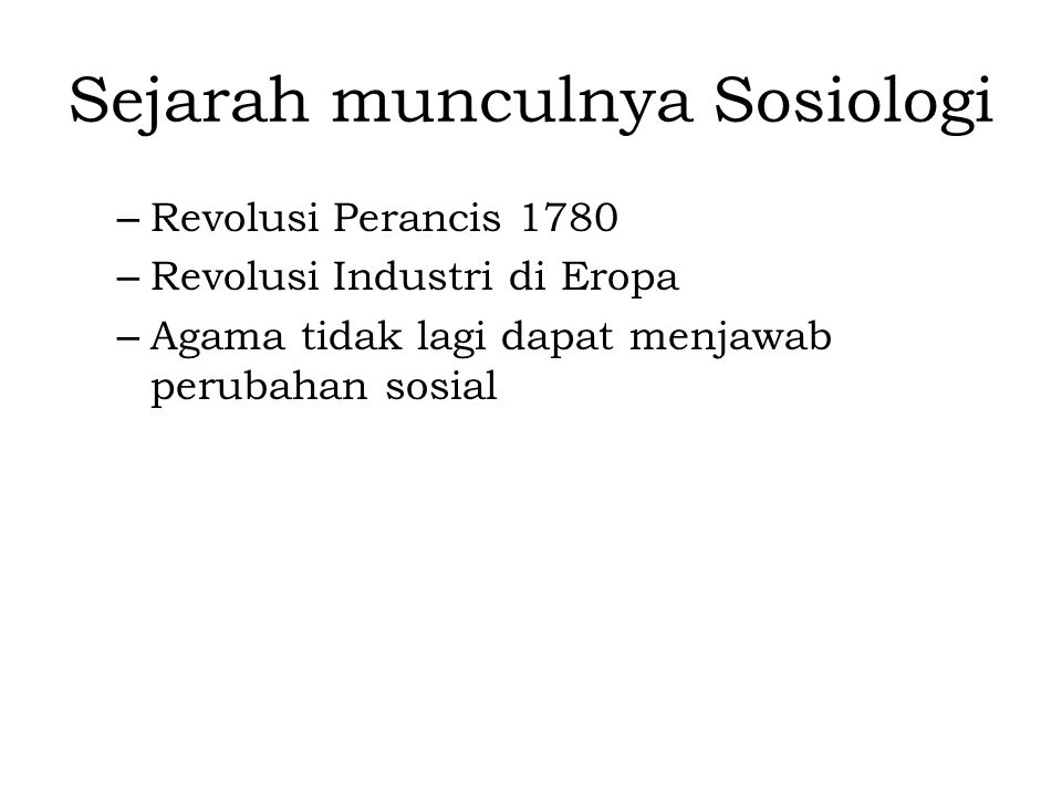 – Revolusi Perancis 1780 – Revolusi Industri di Eropa – Agama tidak lagi dapat menjawab perubahan sosial Sejarah munculnya Sosiologi