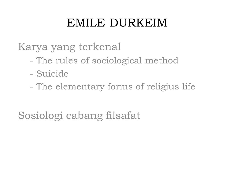 EMILE DURKEIM Karya yang terkenal - The rules of sociological method - Suicide - The elementary forms of religius life Sosiologi cabang filsafat