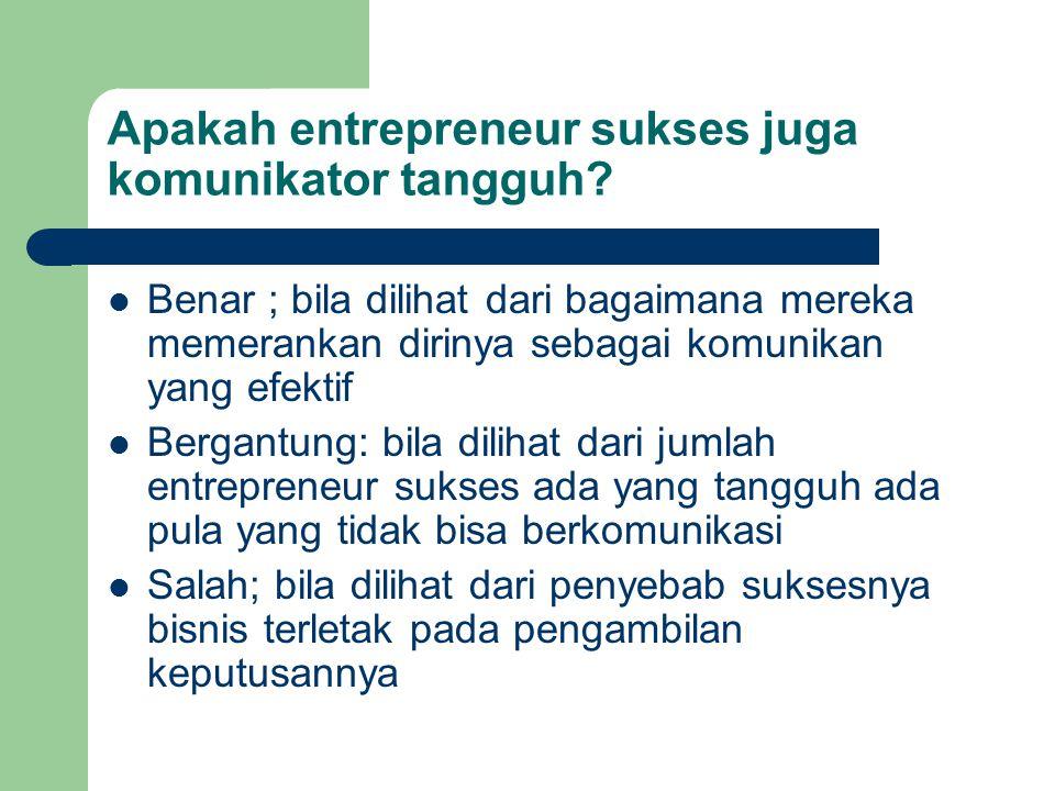 Apakah entrepreneur sukses juga komunikator tangguh? Benar ; bila dilihat dari bagaimana mereka memerankan dirinya sebagai komunikan yang efektif Berg