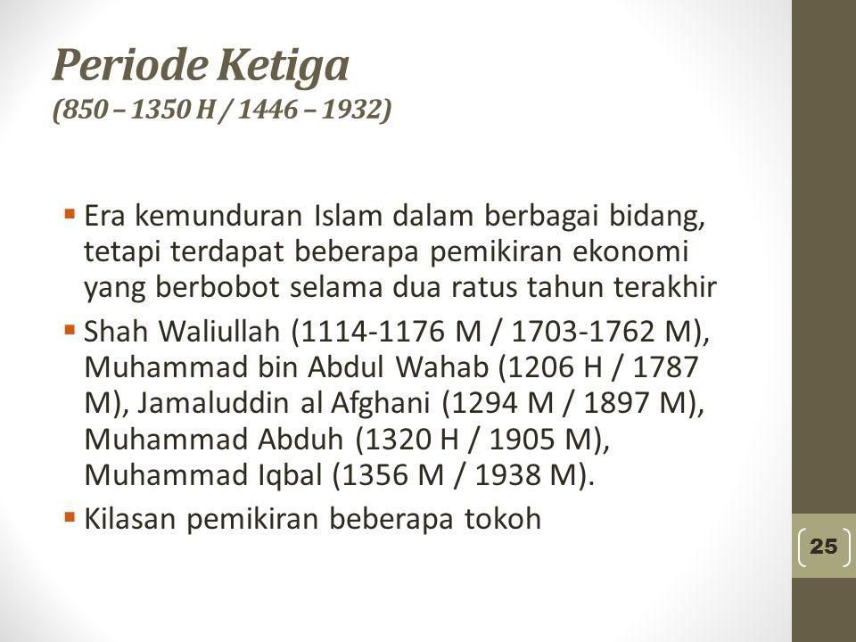 Periode Ketiga (850 – 1350 H / 1446 – 1932)  Era kemunduran Islam dalam berbagai bidang, tetapi terdapat beberapa pemikiran ekonomi yang berbobot sel
