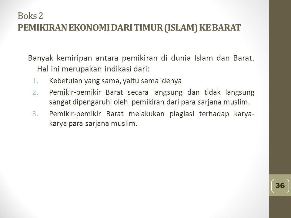 Boks 2 PEMIKIRAN EKONOMI DARI TIMUR (ISLAM) KE BARAT Banyak kemiripan antara pemikiran di dunia Islam dan Barat. Hal ini merupakan indikasi dari: 1.Ke