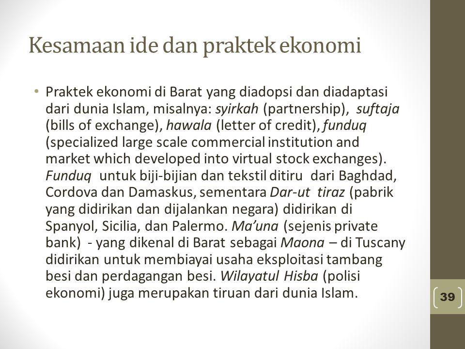 Kesamaan ide dan praktek ekonomi Praktek ekonomi di Barat yang diadopsi dan diadaptasi dari dunia Islam, misalnya: syirkah (partnership), suftaja (bil