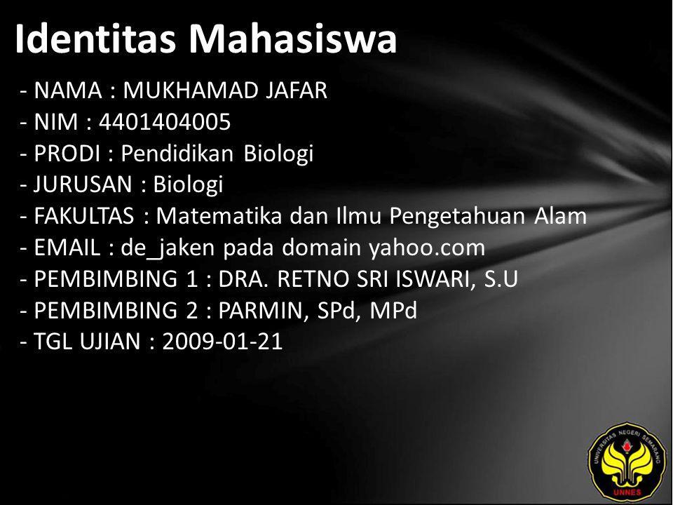 Identitas Mahasiswa - NAMA : MUKHAMAD JAFAR - NIM : 4401404005 - PRODI : Pendidikan Biologi - JURUSAN : Biologi - FAKULTAS : Matematika dan Ilmu Pengetahuan Alam - EMAIL : de_jaken pada domain yahoo.com - PEMBIMBING 1 : DRA.