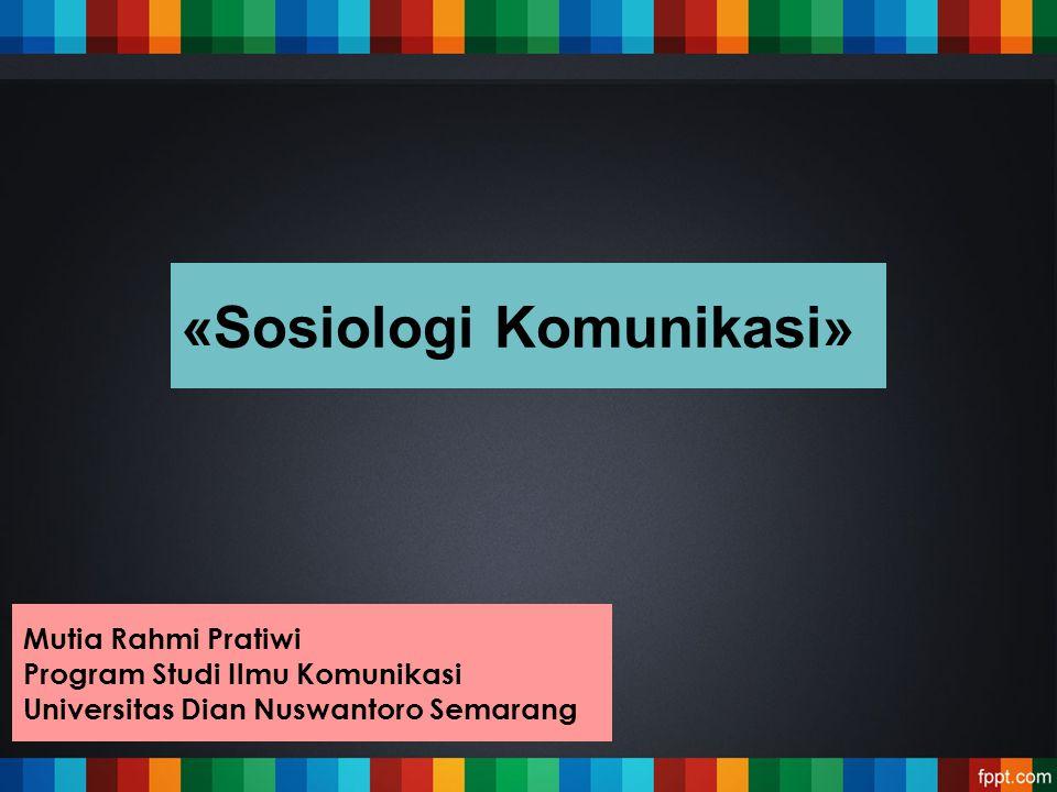 «Sosiologi Komunikasi» Mutia Rahmi Pratiwi Program Studi Ilmu Komunikasi Universitas Dian Nuswantoro Semarang