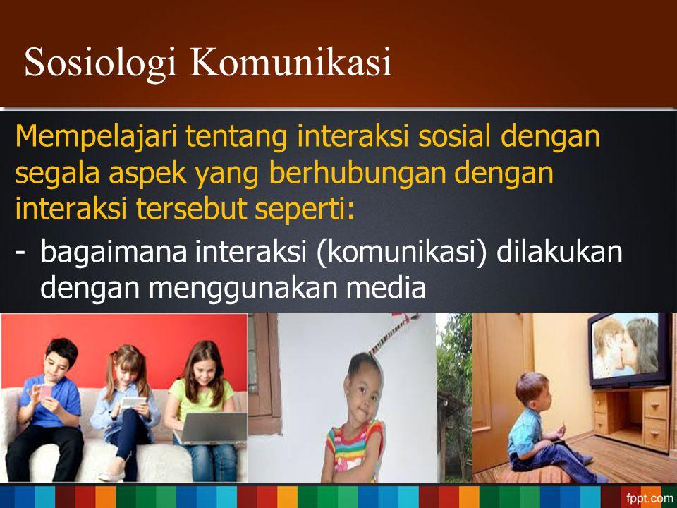 Sosiologi Komunikasi Mempelajari tentang interaksi sosial dengan segala aspek yang berhubungan dengan interaksi tersebut seperti: -bagaimana interaksi
