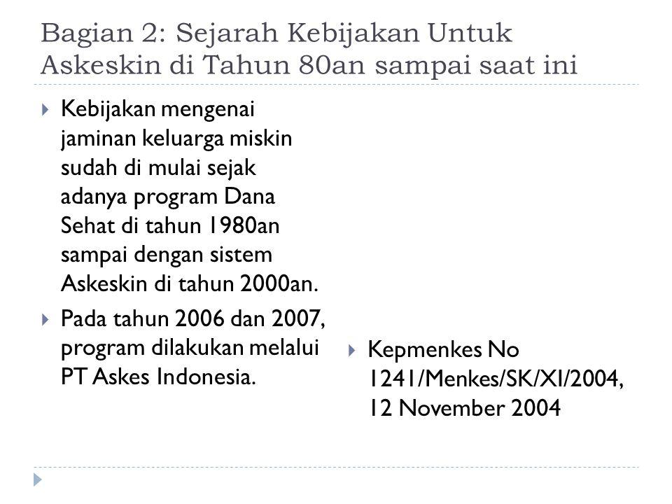 Bagian 2: Sejarah Kebijakan Untuk Askeskin di Tahun 80an sampai saat ini  Kebijakan mengenai jaminan keluarga miskin sudah di mulai sejak adanya program Dana Sehat di tahun 1980an sampai dengan sistem Askeskin di tahun 2000an.