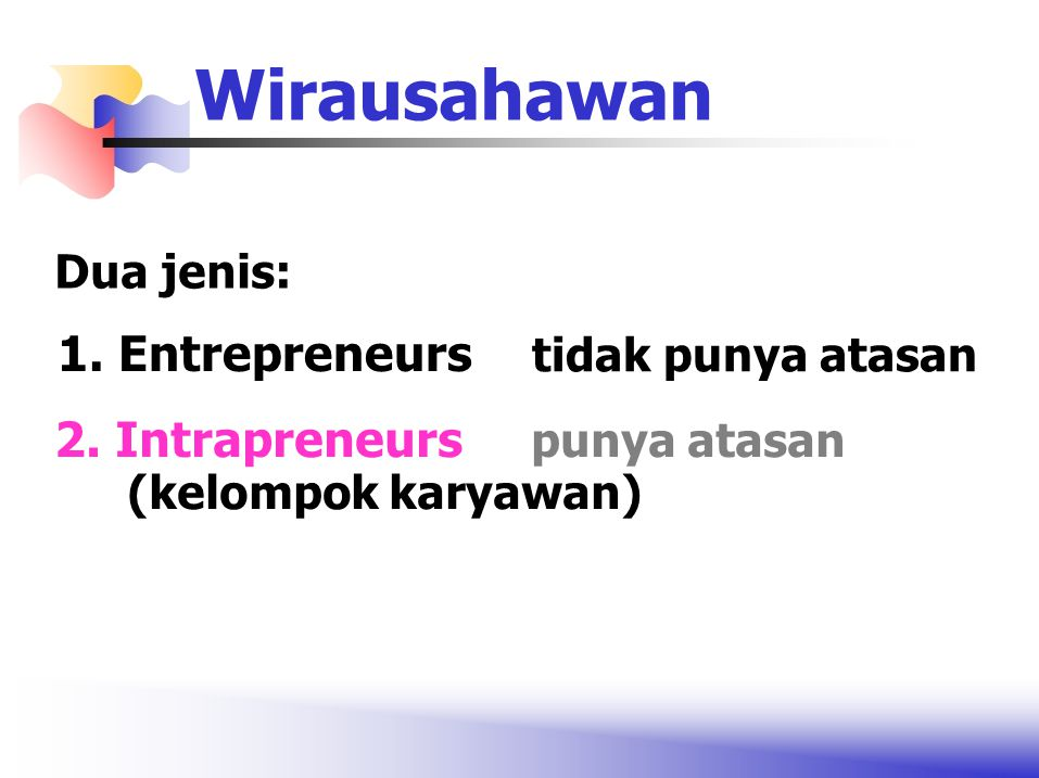 1. Entrepreneurs tidak punya atasan Wirausahawan Dua jenis: 2. Intrapreneurs punya atasan (kelompok karyawan)
