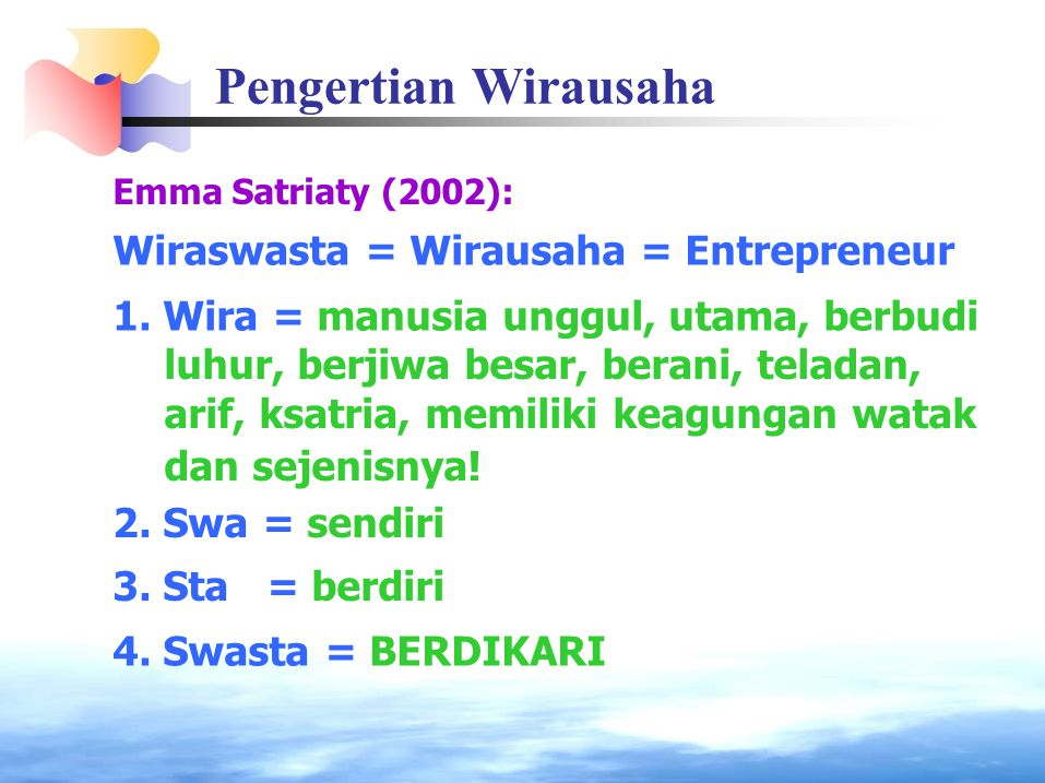 Pengertian Wirausaha Emma Satriaty (2002): Wiraswasta = Wirausaha = Entrepreneur 1. Wira = manusia unggul, utama, berbudi luhur, berjiwa besar, berani