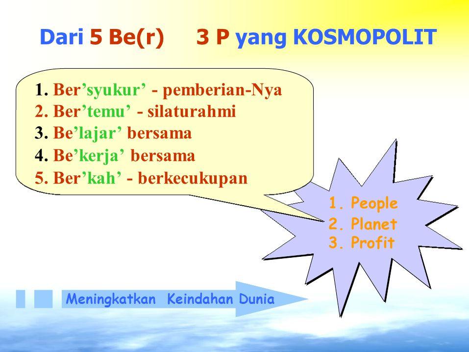 Dari 5 Be(r)3 P yang KOSMOPOLIT 1. Ber'syukur' - pemberian-Nya 2. Ber'temu' - silaturahmi 3. Be'lajar' bersama 4. Be'kerja' bersama 5. Ber'kah' - berk